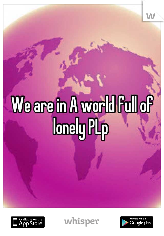 We are in A world full of lonely PLp