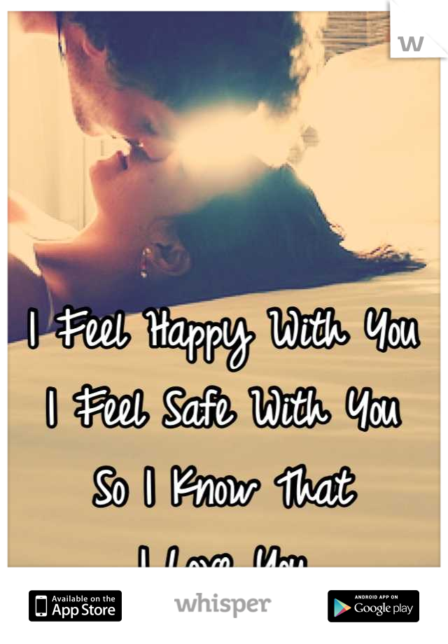 I Feel Happy With You I Feel Safe With You So I Know That  I Love You