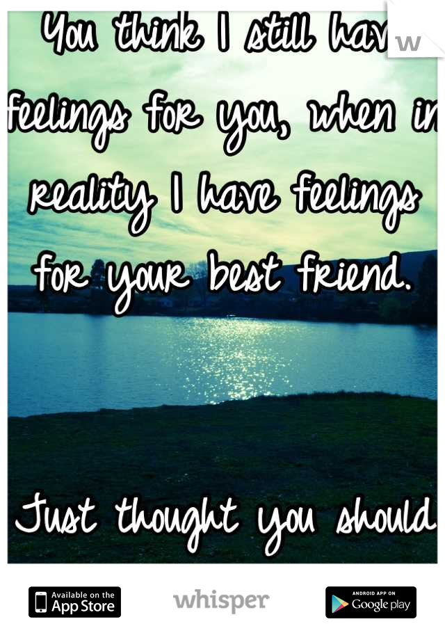 You think I still have feelings for you, when in reality I have feelings for your best friend.    Just thought you should know.