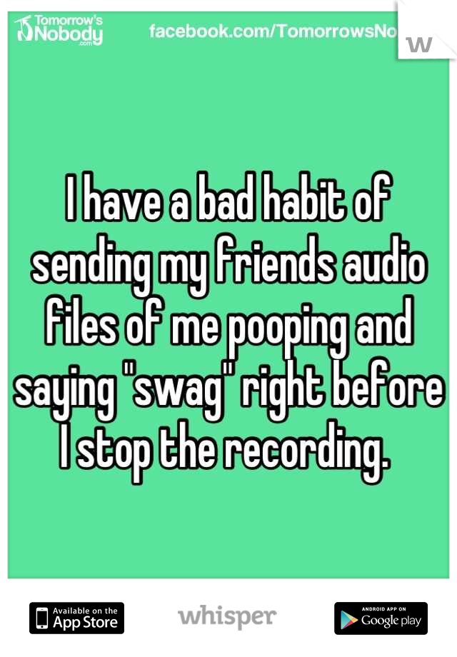 "I have a bad habit of sending my friends audio files of me pooping and saying ""swag"" right before I stop the recording."