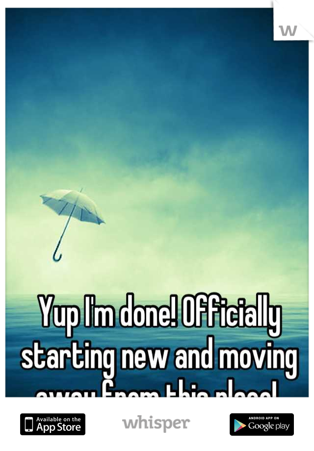 Yup I'm done! Officially starting new and moving away from this place!