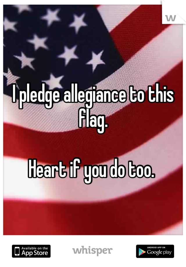 I pledge allegiance to this flag.  Heart if you do too.