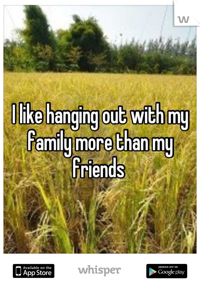 I like hanging out with my family more than my friends