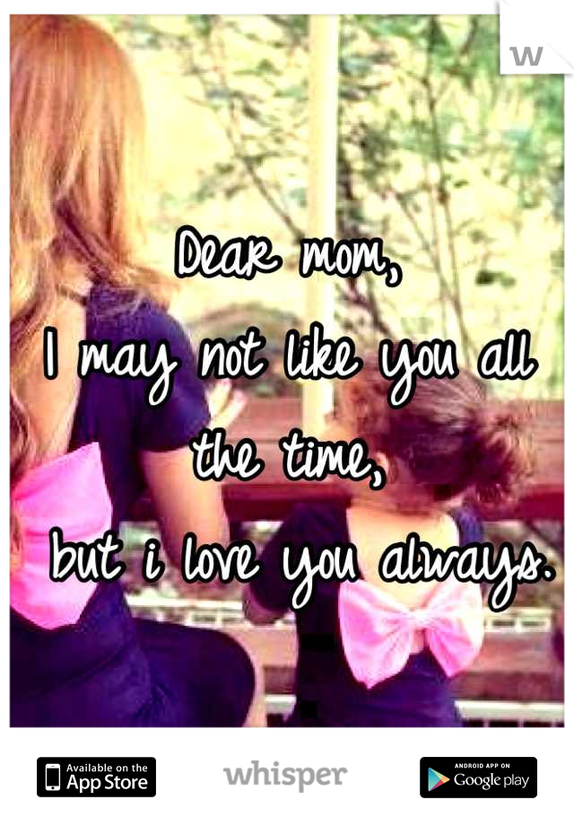 Dear mom, I may not like you all the time,  but i love you always.
