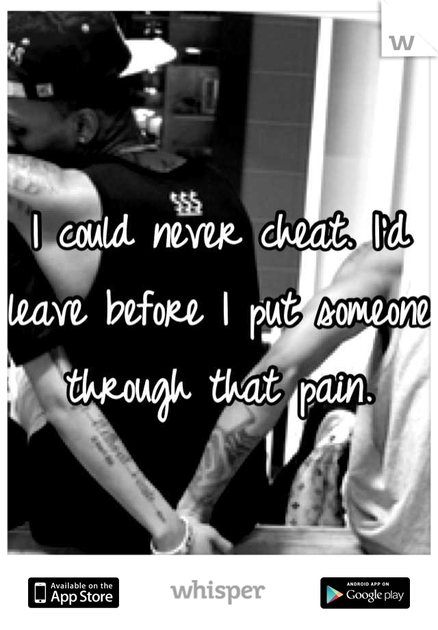 I could never cheat. I'd leave before I put someone through that pain.