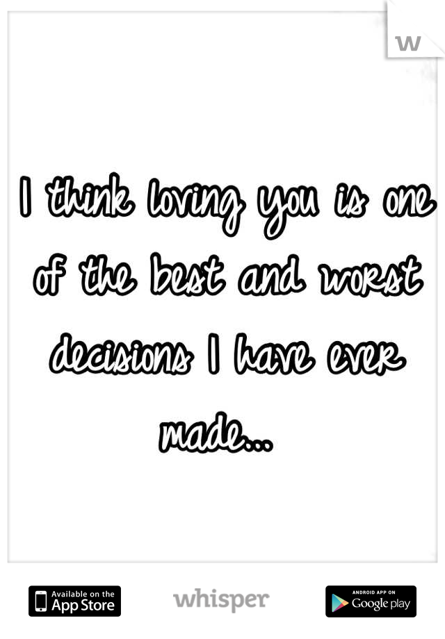 I think loving you is one of the best and worst decisions I have ever made...