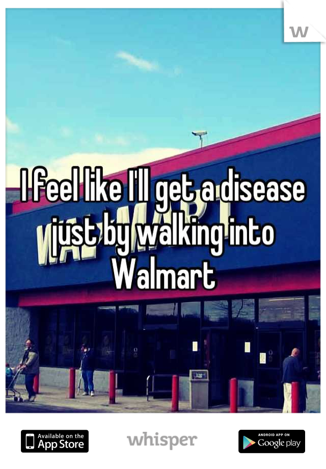 I feel like I'll get a disease just by walking into Walmart