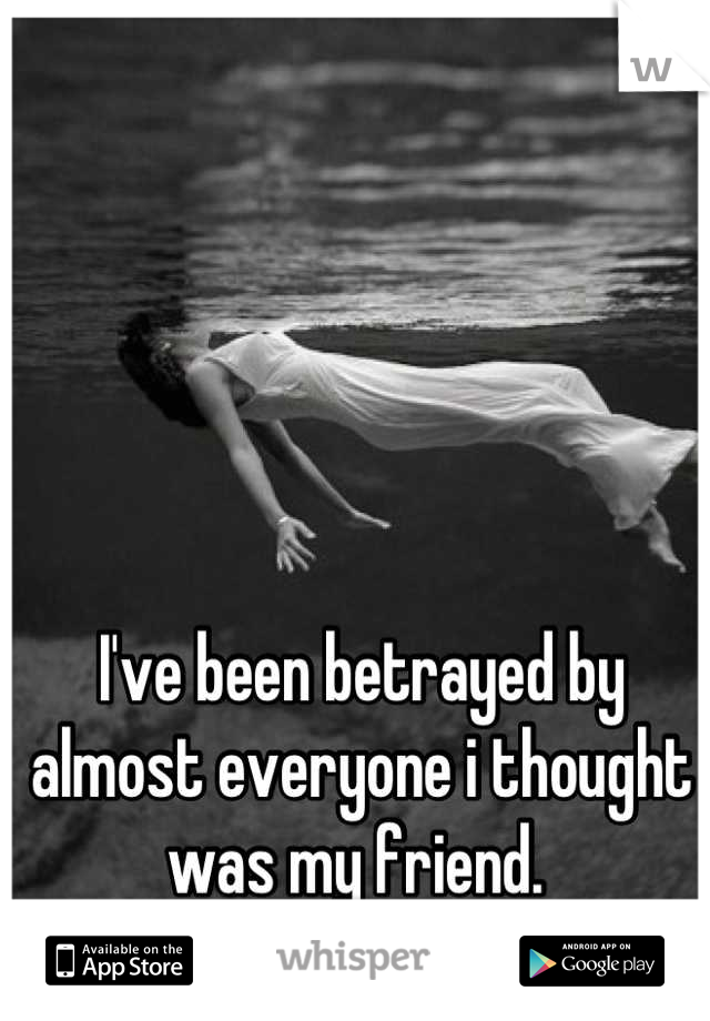 I've been betrayed by almost everyone i thought was my friend.