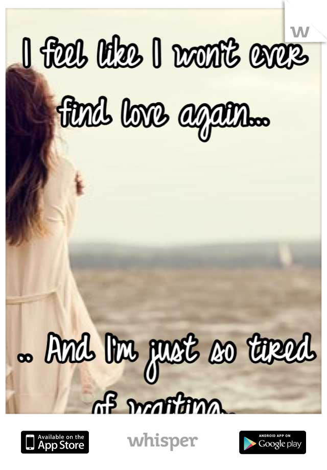I feel like I won't ever find love again...    .. And I'm just so tired of waiting..