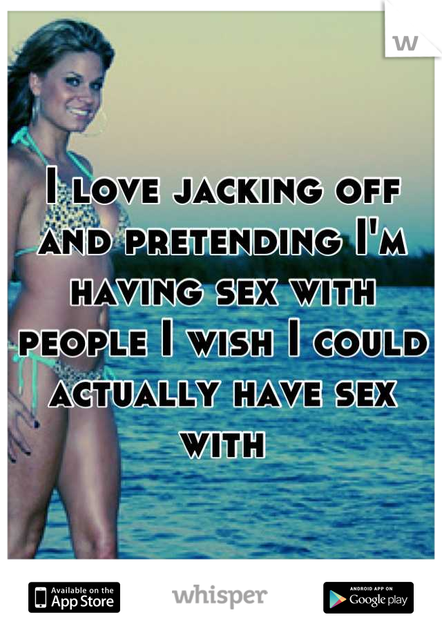 I love jacking off and pretending I'm having sex with people I wish I could actually have sex with