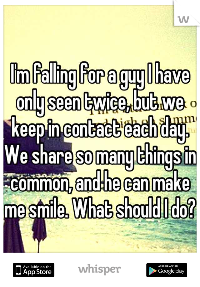 I'm falling for a guy I have only seen twice, but we keep in contact each day. We share so many things in common, and he can make me smile. What should I do?