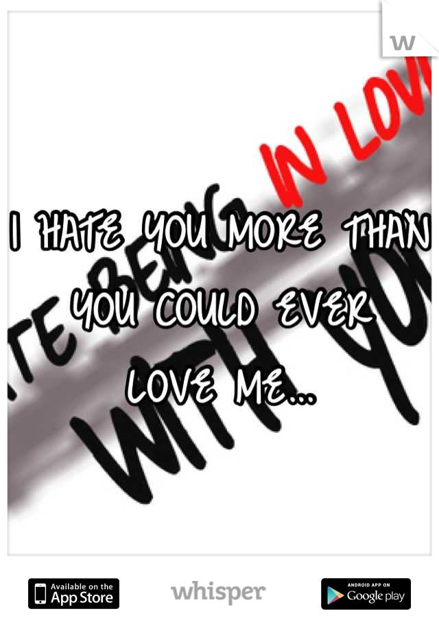 I HATE YOU MORE THAN  YOU COULD EVER LOVE ME...