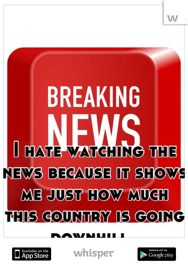 I hate watching the news because it shows me just how much this country is going downhill.