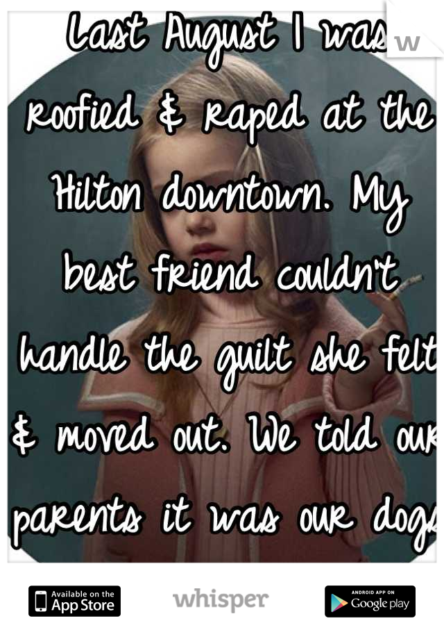 Last August I was roofied & raped at the Hilton downtown. My best friend couldn't handle the guilt she felt & moved out. We told our parents it was our dogs fought.