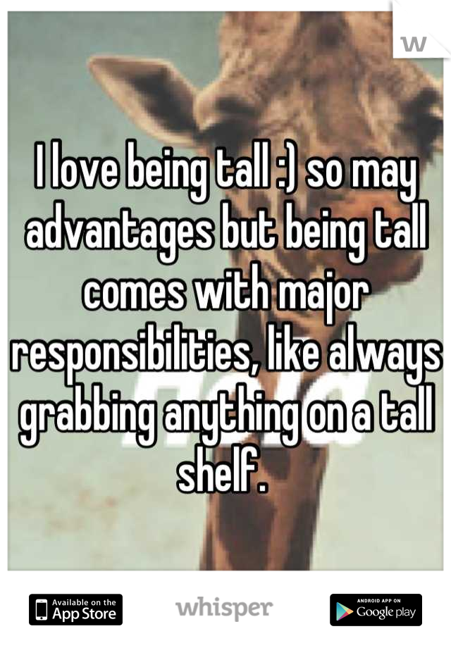 I love being tall :) so may advantages but being tall comes with major responsibilities, like always grabbing anything on a tall shelf.