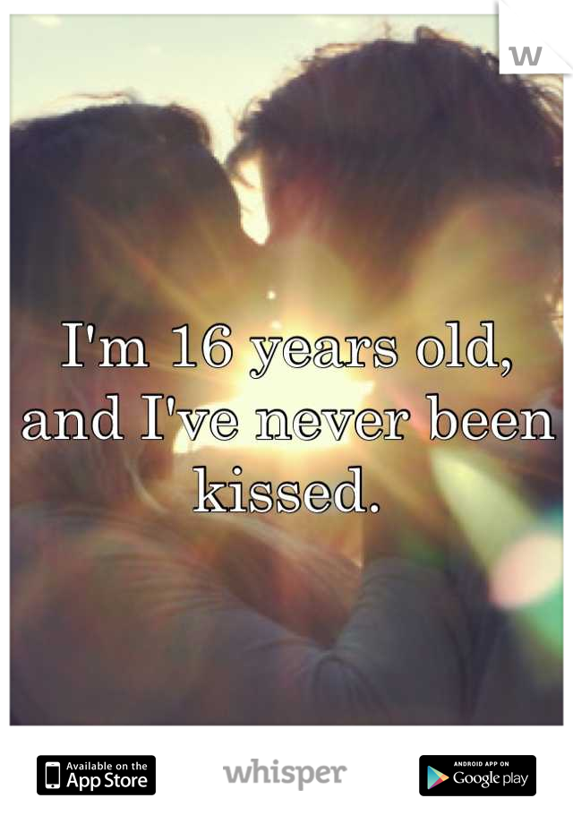 I'm 16 years old, and I've never been kissed.