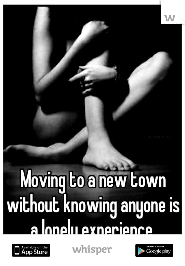 Moving to a new town without knowing anyone is a lonely experience.