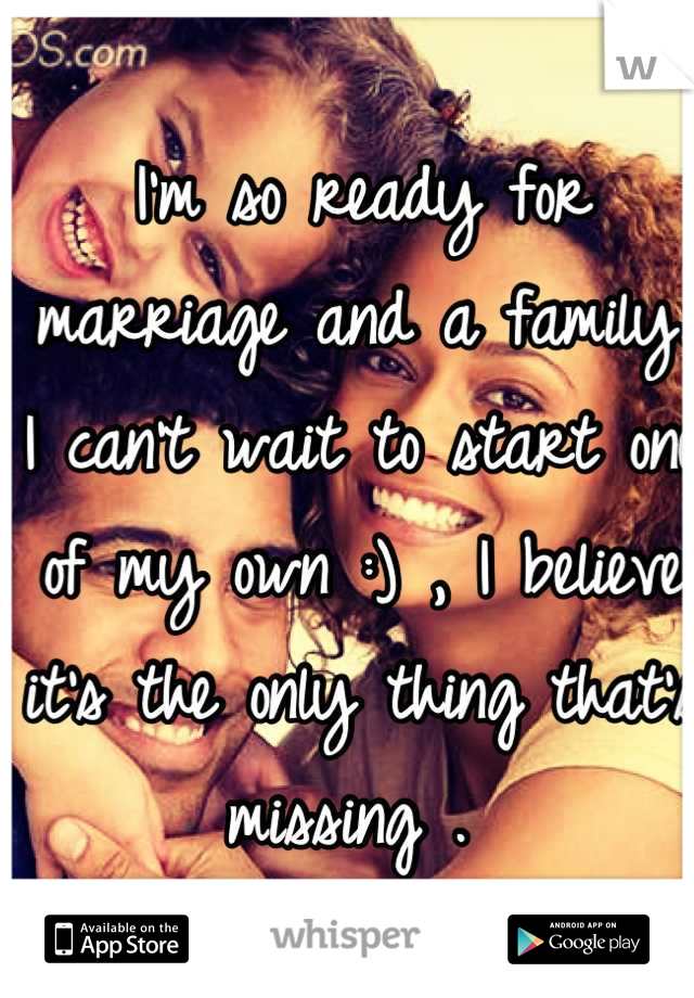 I'm so ready for marriage and a family. I can't wait to start one of my own :) , I believe it's the only thing that's missing .