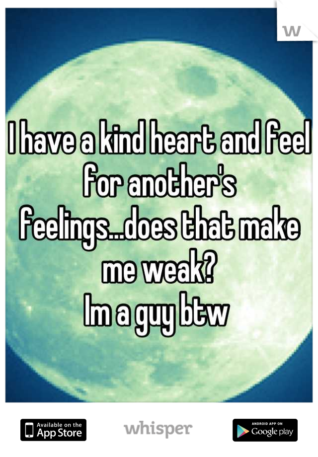I have a kind heart and feel for another's feelings...does that make me weak? Im a guy btw