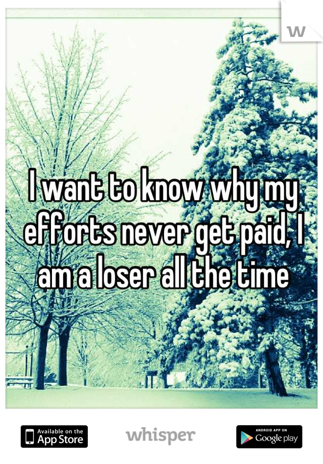 I want to know why my efforts never get paid, I am a loser all the time