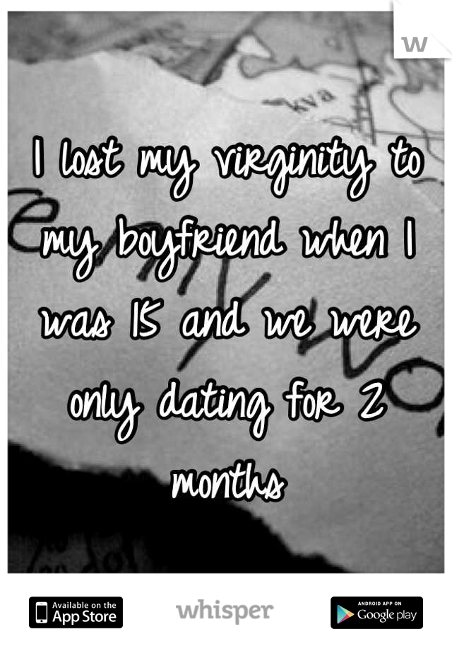 I lost my virginity to my boyfriend when I was 15 and we were only dating for 2 months