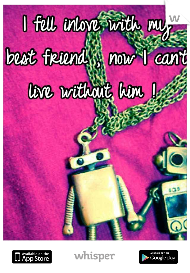 I fell inlove with my best friend , now I can't live without him !