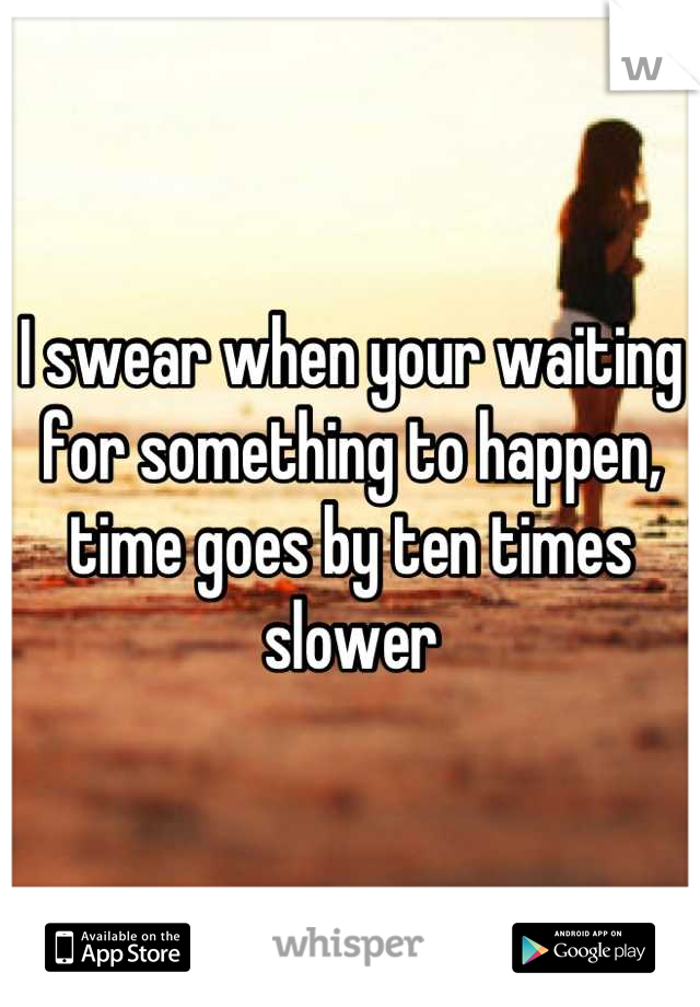 I swear when your waiting for something to happen, time goes by ten times slower