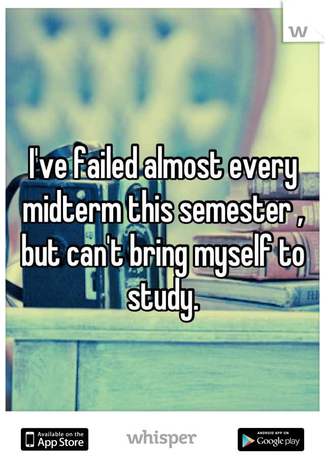 I've failed almost every midterm this semester , but can't bring myself to study.
