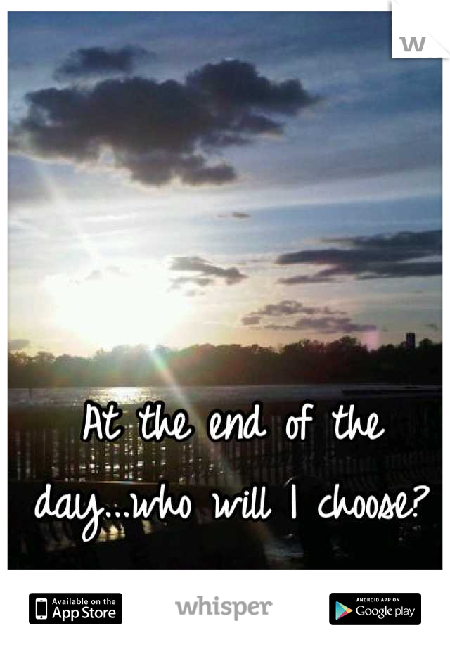 At the end of the day...who will I choose?