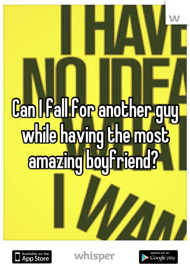 Can I fall for another guy while having the most amazing boyfriend?