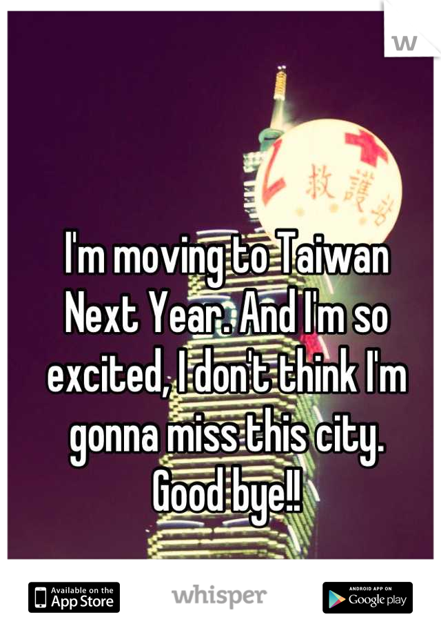 I'm moving to Taiwan  Next Year. And I'm so excited, I don't think I'm gonna miss this city. Good bye!!