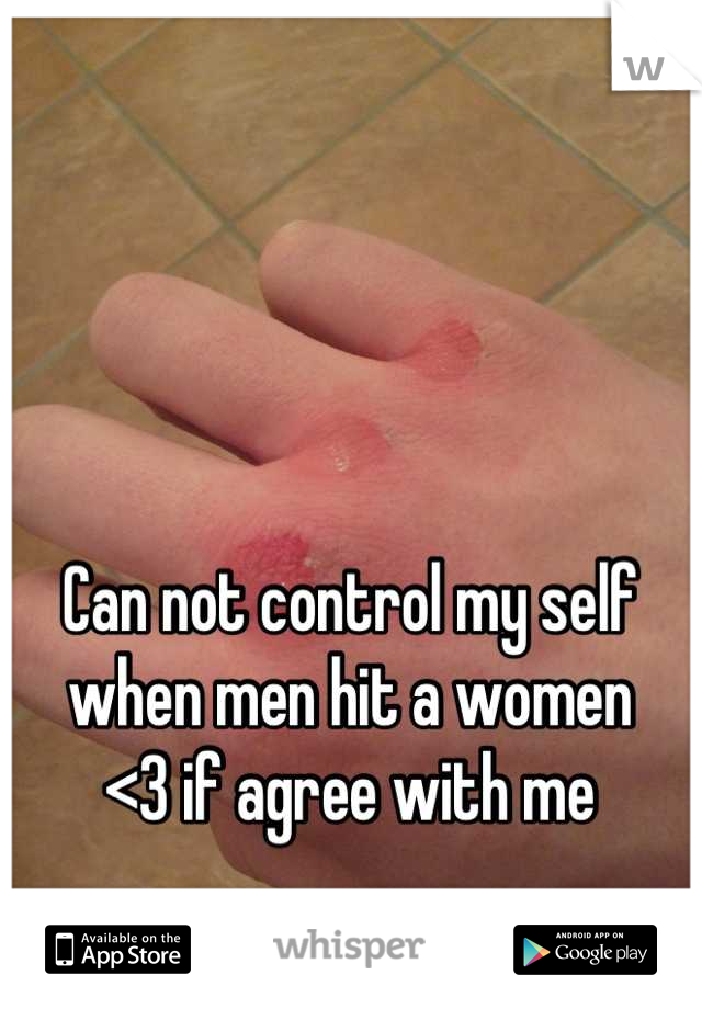 Can not control my self when men hit a women  <3 if agree with me