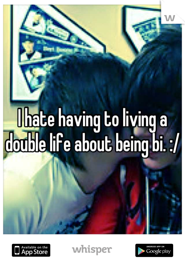 I hate having to living a double life about being bi. :/