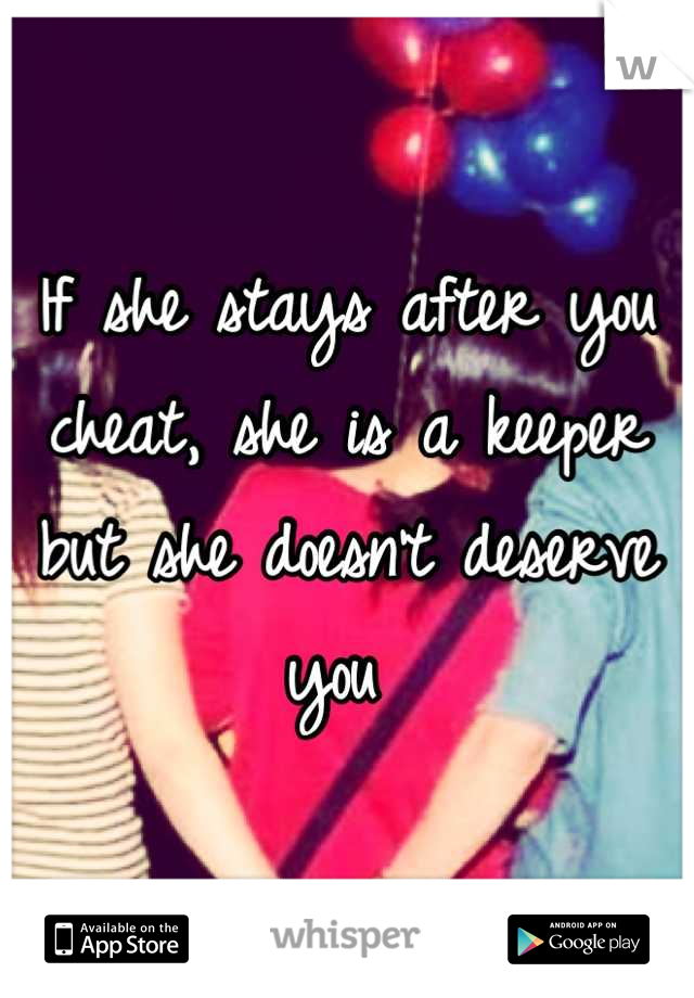 If she stays after you cheat, she is a keeper but she doesn't deserve you