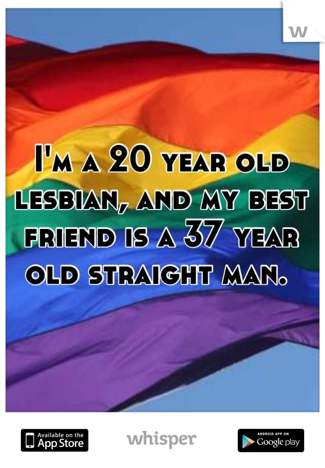 I'm a 20 year old lesbian, and my best friend is a 37 year old straight man.