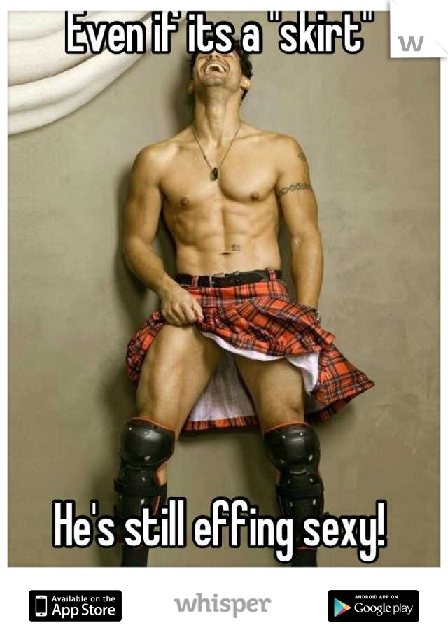 """Even if its a """"skirt""""        He's still effing sexy!"""