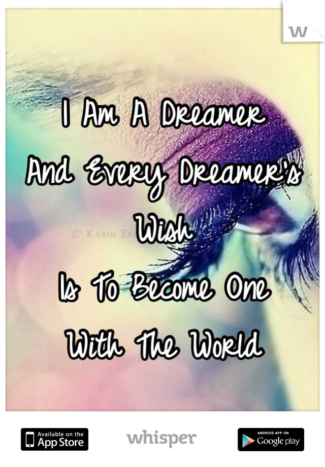 I Am A Dreamer And Every Dreamer's Wish Is To Become One With The World