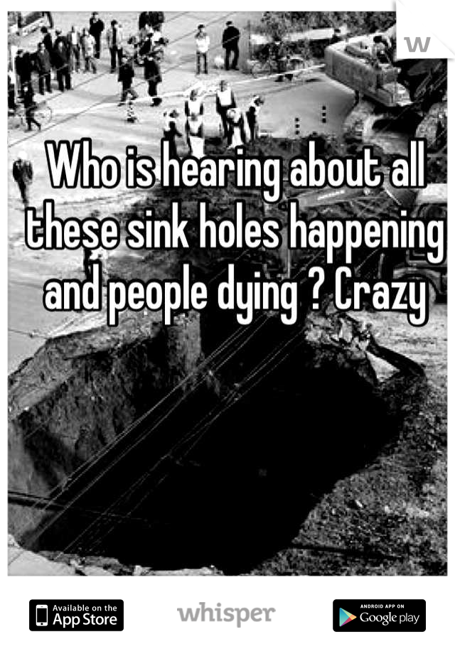 Who is hearing about all these sink holes happening and people dying ? Crazy