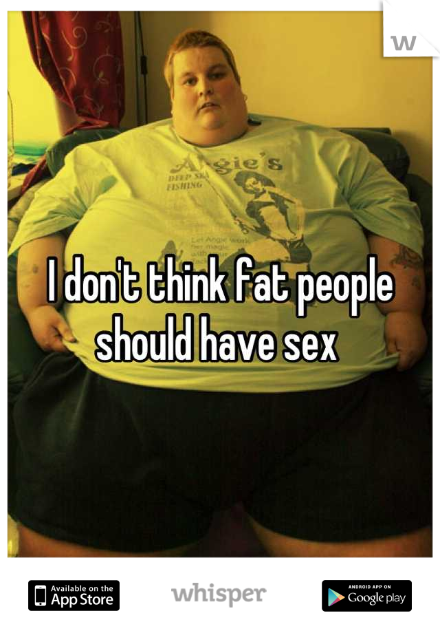 I don't think fat people should have sex