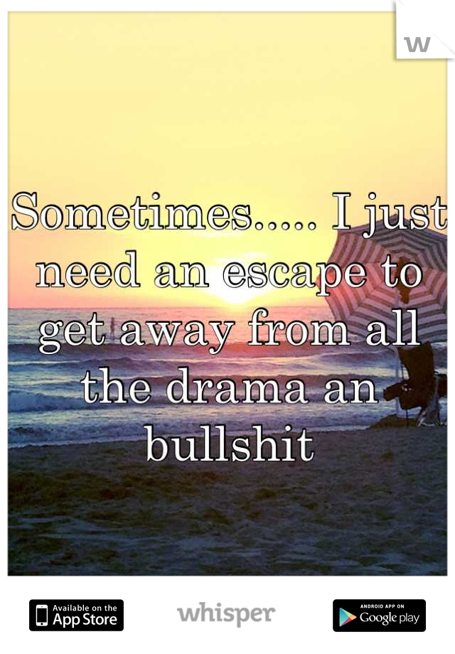 Sometimes..... I just need an escape to get away from all the drama an bullshit