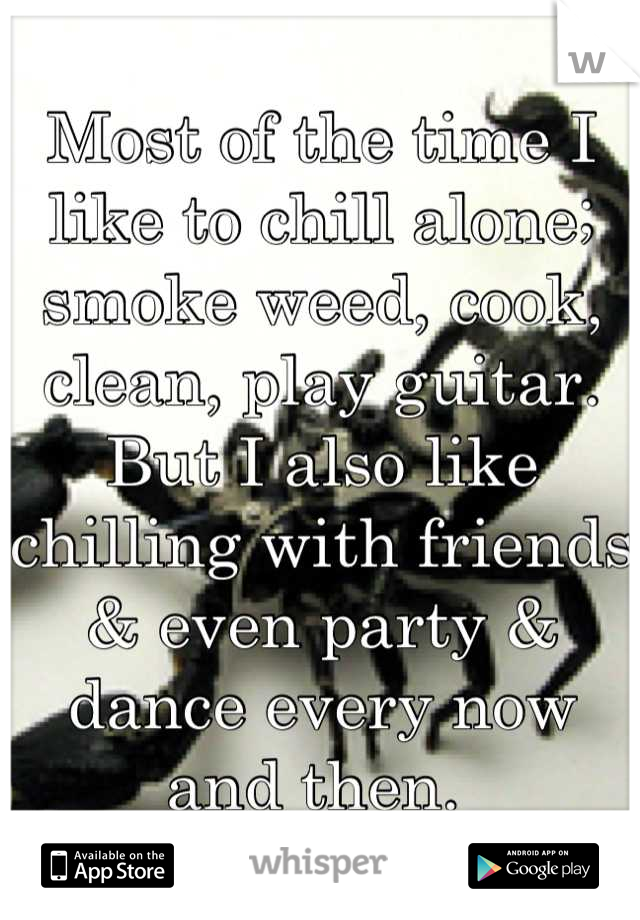 Most of the time I like to chill alone; smoke weed, cook, clean, play guitar. But I also like chilling with friends & even party & dance every now and then.
