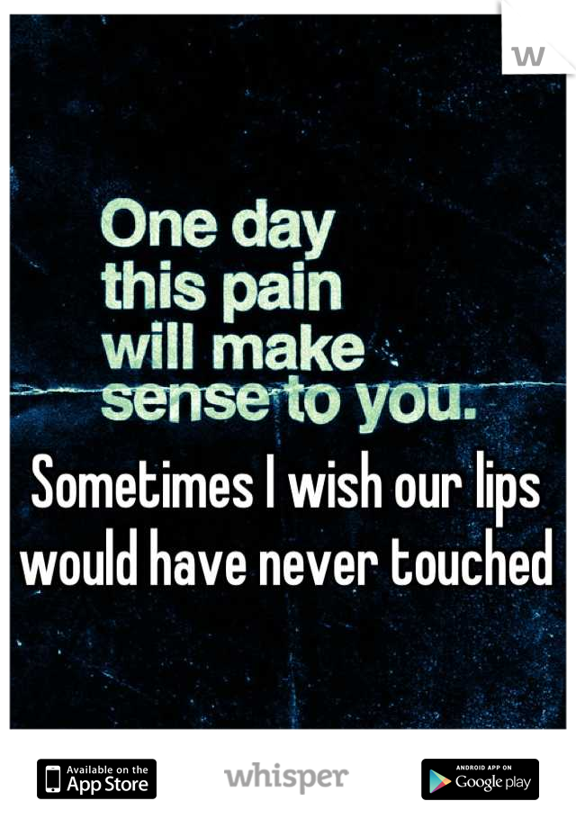 Sometimes I wish our lips would have never touched