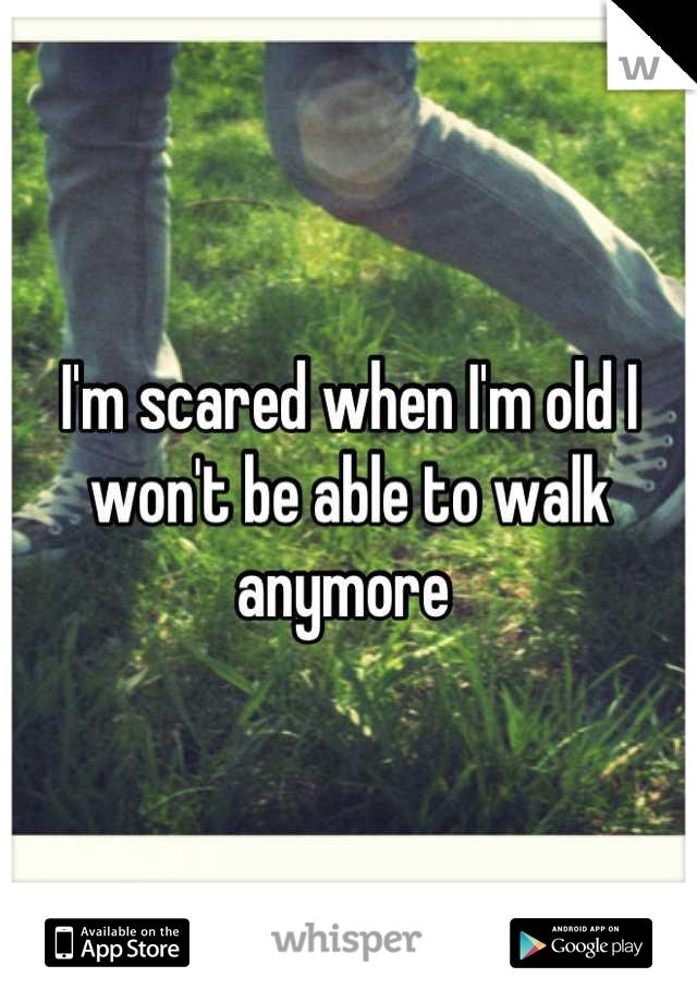 I'm scared when I'm old I won't be able to walk anymore