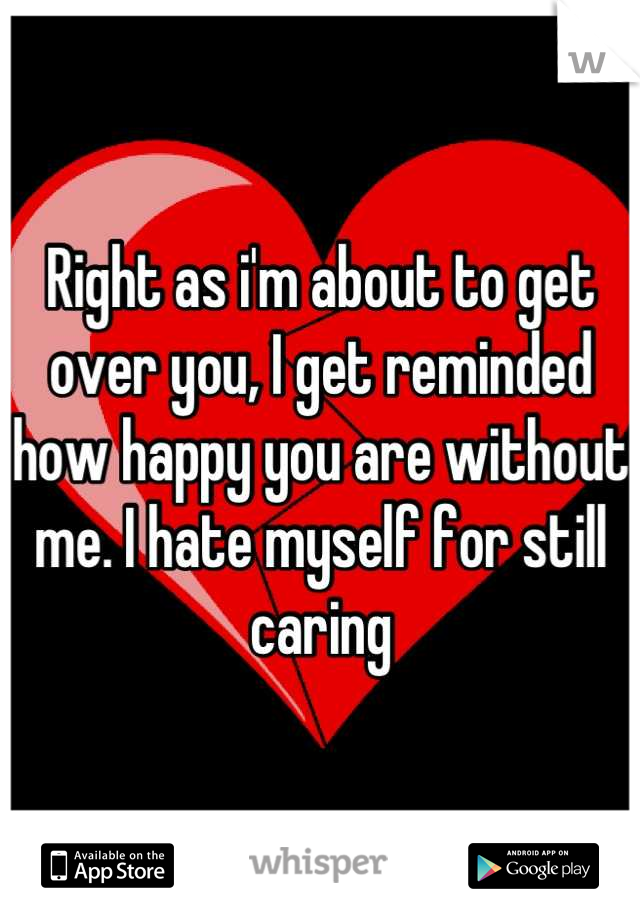Right as i'm about to get over you, I get reminded how happy you are without me. I hate myself for still caring