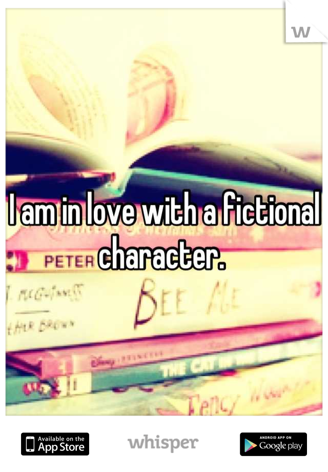 I am in love with a fictional character.