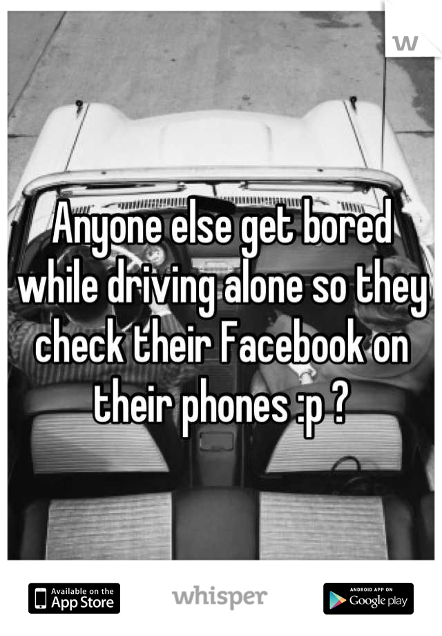 Anyone else get bored while driving alone so they check their Facebook on their phones :p ?