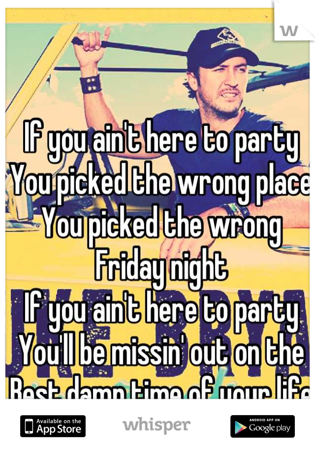 If you ain't here to party You picked the wrong place You picked the wrong Friday night If you ain't here to party You'll be missin' out on the Best damn time of your life