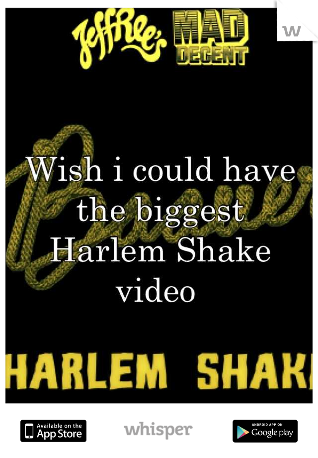Wish i could have the biggest  Harlem Shake  video