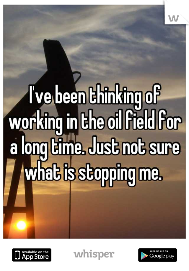 I've been thinking of working in the oil field for a long time. Just not sure what is stopping me.
