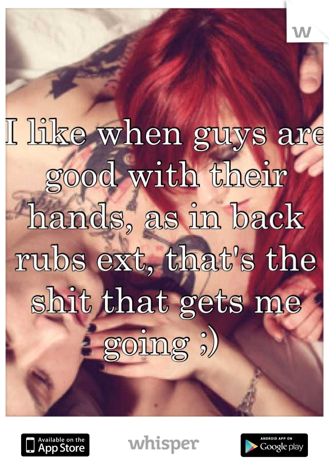 I like when guys are good with their hands, as in back rubs ext, that's the shit that gets me going ;)